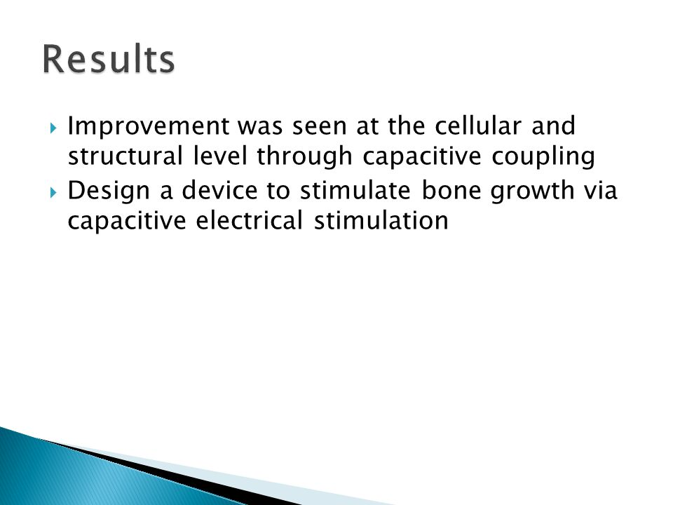  Improvement was seen at the cellular and structural level through capacitive coupling  Design a device to stimulate bone growth via capacitive electrical stimulation