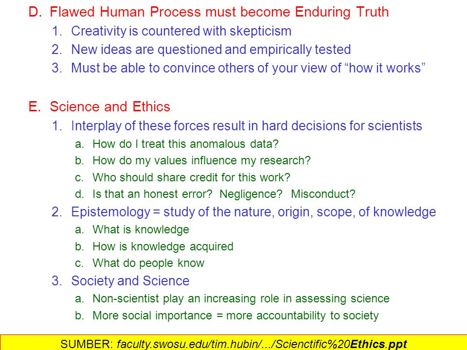 II.Landasan Sosial dari Ilmu-Pengetahuan A.The complexity of science 1.No single scientific method 2.Not separate from technology, society, and personality B.Individual knowledge versus knowledge 1.Science is almost always collaborative 2.Large advances are almost always individual 3.Transfer from individual to society a.Informal talking with colleagues b.Formal collaborations c.Oral presentations at meetings d.Written papers in journals 4.Constant review and revision results from these interactions C.Results of this mechanism 1.Validation of scientific advances 2.Generate accepted procedures and techniques 3.Guard against deliberate or accidental errors SUMBER: faculty.swosu.edu/tim.hubin/.../Scienctific%20Ethics.ppt
