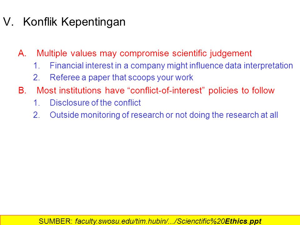 VI.Publikasi Ilmiah A.The balancing act 1.Accuracy of the data 2.Priority and credit for the author(s) B.The Peer-Review System 1.Henry Oldenburg, Royal Society of London 2.Steps a.Paper is submitted to an editor b.Paper is assigned to experts in the field to review for accuracy c.If Peers consent, the paper is published d.Publication established priority for the discovery e.Citation of others ideas until they become common knowledge f.Publication priority over discovery--only after published is it useful C.Prior to publication 1.Research is intellectual property —some share, some don't 2.Patenting must take place prior to publication 3.Should have the right to confirm accuracy and interpritation D.Post-publication: obligation to share data; even samples SUMBER: faculty.swosu.edu/tim.hubin/.../Scienctific%20Ethics.ppt