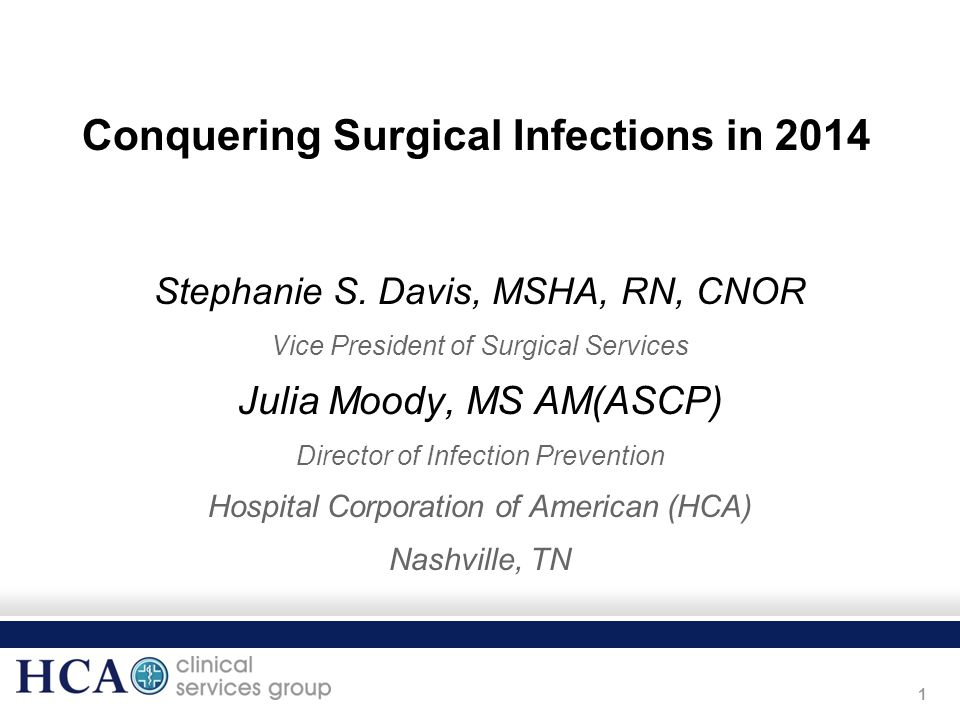 1 Conquering Surgical Infections in 2014 Stephanie S. Davis, MSHA, RN, CNOR Vice President of Surgical Services Julia Moody, MS AM(ASCP) Director of I