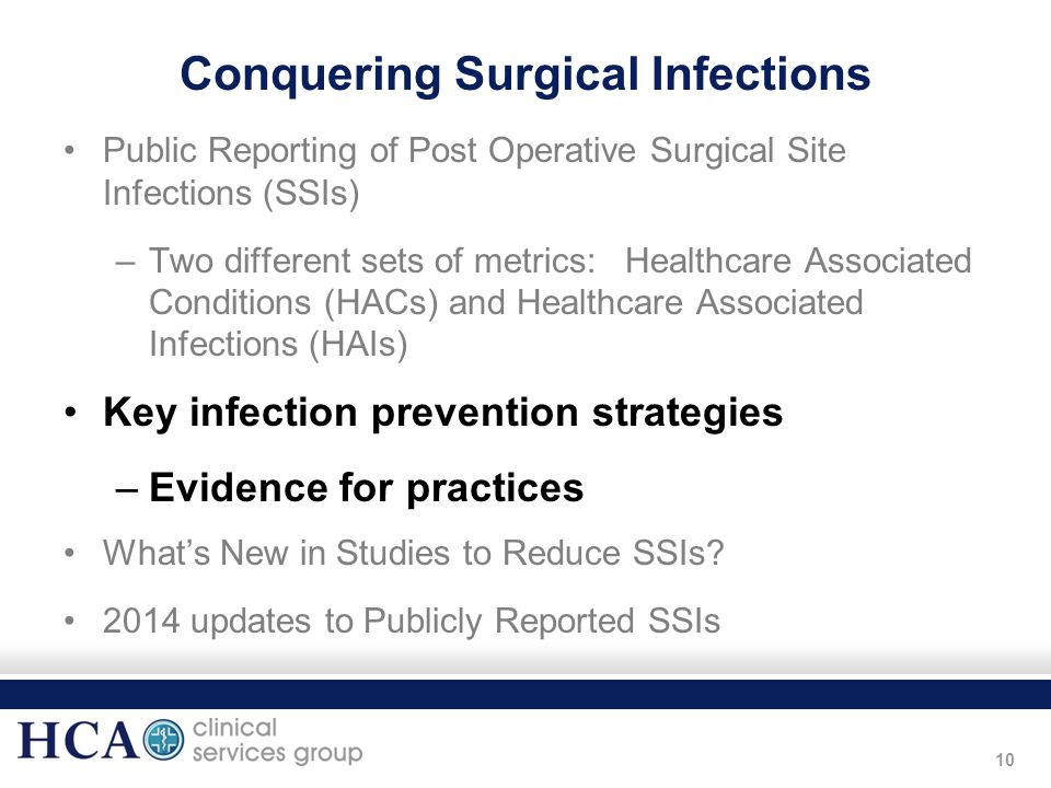 10 Conquering Surgical Infections Public Reporting of Post Operative Surgical Site Infections (SSIs) –Two different sets of metrics: Healthcare Associ