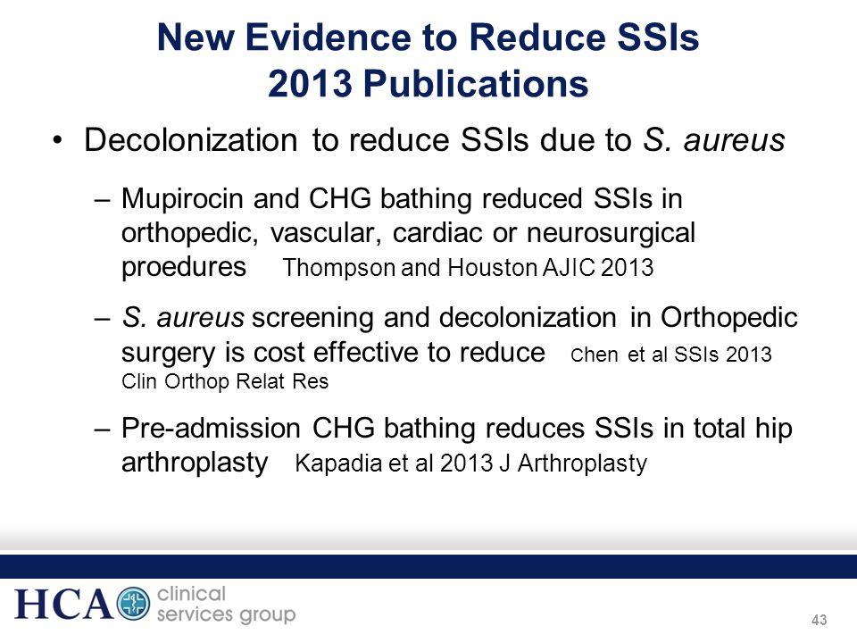 43 New Evidence to Reduce SSIs 2013 Publications Decolonization to reduce SSIs due to S. aureus –Mupirocin and CHG bathing reduced SSIs in orthopedic,