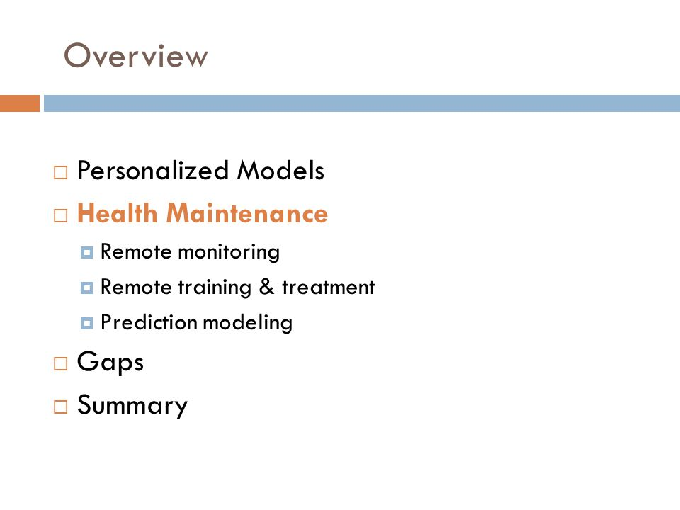 Overview  Personalized Models  Health Maintenance  Remote monitoring  Remote training & treatment  Prediction modeling  Gaps  Summary