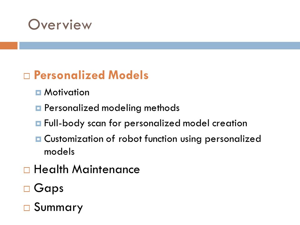 Overview  Personalized Models  Motivation  Personalized modeling methods  Full-body scan for personalized model creation  Customization of robot function using personalized models  Health Maintenance  Gaps  Summary