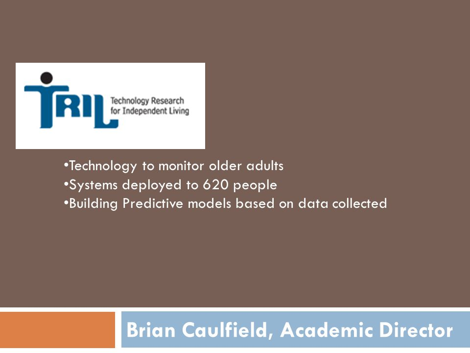Brian Caulfield, Academic Director Technology to monitor older adults Systems deployed to 620 people Building Predictive models based on data collected