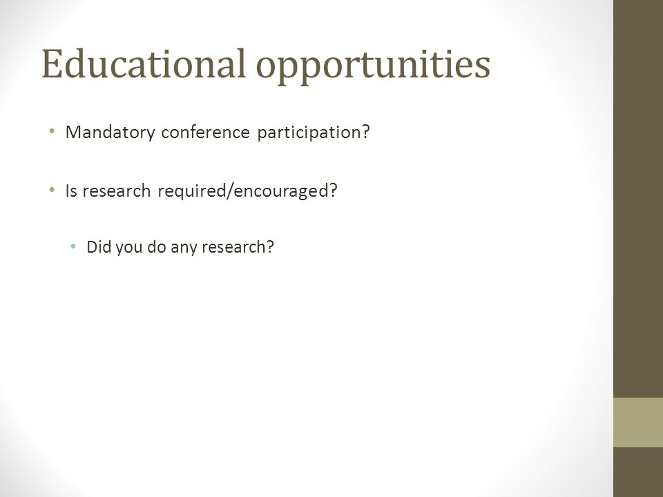 Educational opportunities Mandatory conference participation? Is research required/encouraged? Did you do any research?