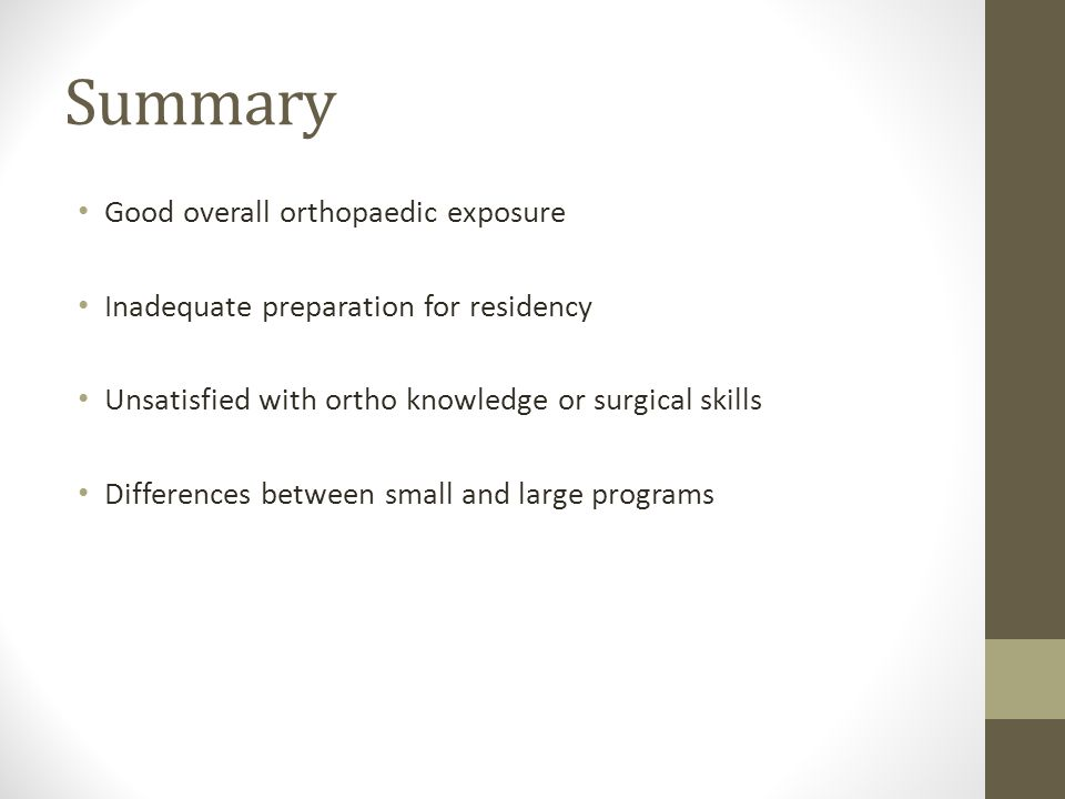 Summary Good overall orthopaedic exposure Inadequate preparation for residency Unsatisfied with ortho knowledge or surgical skills Differences between