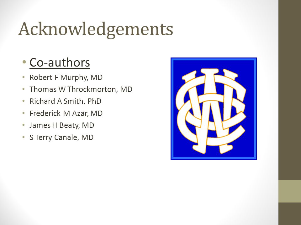 Acknowledgements Co-authors Robert F Murphy, MD Thomas W Throckmorton, MD Richard A Smith, PhD Frederick M Azar, MD James H Beaty, MD S Terry Canale, MD