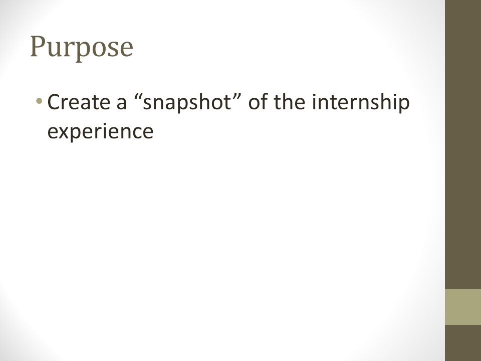 Purpose Create a snapshot of the internship experience