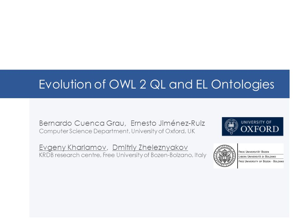 Evolution of OWL 2 QL and EL Ontologies Bernardo Cuenca Grau, Ernesto Jiménez-Ruiz Computer Science Department, University of Oxford, UK Evgeny Kharlamov, Dmitriy Zheleznyakov KRDB research centre, Free University of Bozen-Bolzano, Italy