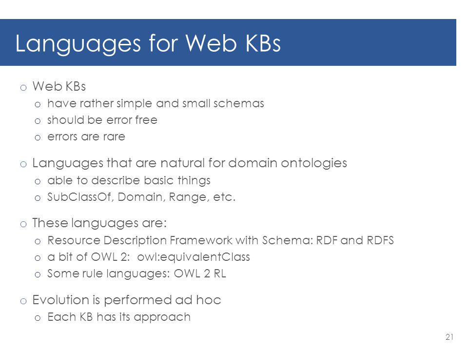 Languages for Web KBs o Web KBs o have rather simple and small schemas o should be error free o errors are rare o Languages that are natural for domain ontologies o able to describe basic things o SubClassOf, Domain, Range, etc.