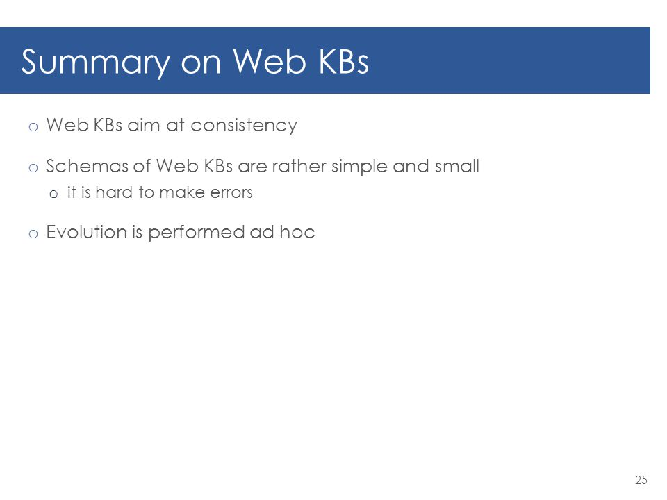 Summary on Web KBs o Web KBs aim at consistency o Schemas of Web KBs are rather simple and small o it is hard to make errors o Evolution is performed ad hoc 25