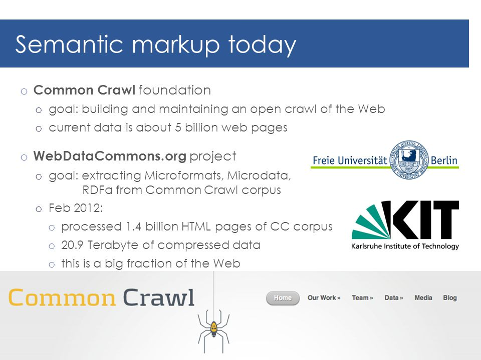 Semantic markup today o Common Crawl foundation o goal: building and maintaining an open crawl of the Web o current data is about 5 billion web pages o WebDataCommons.org project o goal: extracting Microformats, Microdata, RDFa from Common Crawl corpus o Feb 2012: o processed 1.4 billion HTML pages of CC corpus o 20.9 Terabyte of compressed data o this is a big fraction of the Web 33