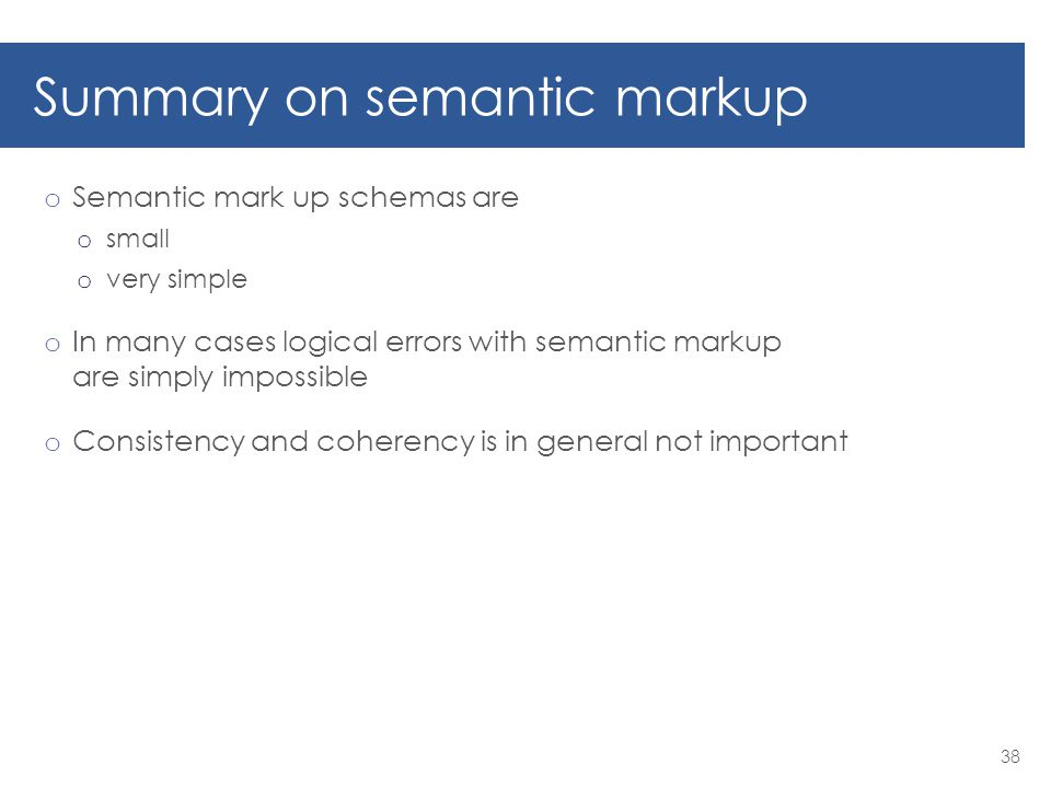 Summary on semantic markup o Semantic mark up schemas are o small o very simple o In many cases logical errors with semantic markup are simply impossible o Consistency and coherency is in general not important 38