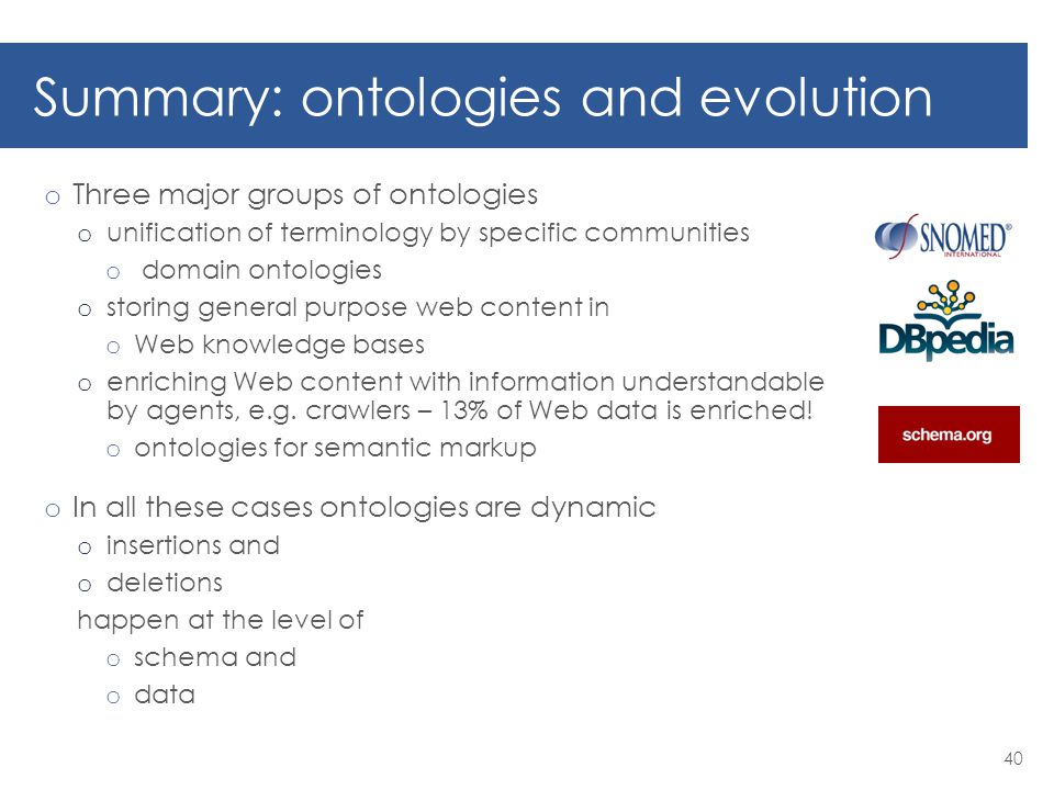 Summary: ontologies and evolution o Three major groups of ontologies o unification of terminology by specific communities o domain ontologies o storing general purpose web content in o Web knowledge bases o enriching Web content with information understandable by agents, e.g.