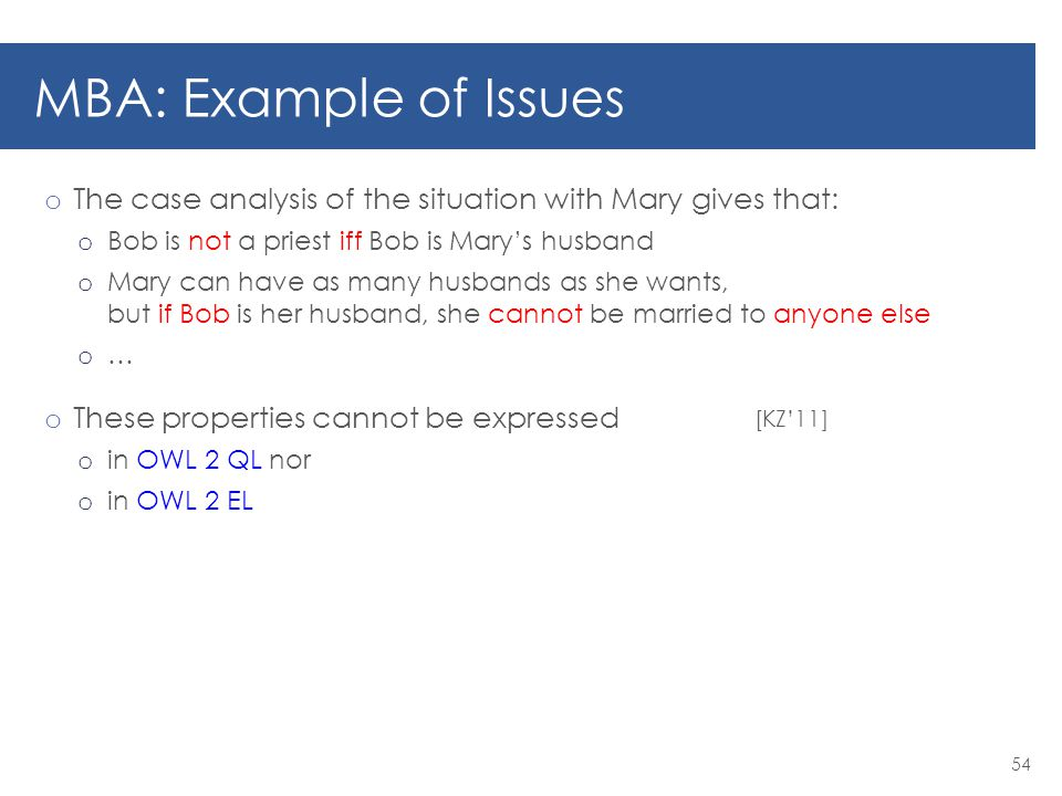 MBA: Example of Issues o The case analysis of the situation with Mary gives that: o Bob is not a priest iff Bob is Mary's husband o Mary can have as many husbands as she wants, but if Bob is her husband, she cannot be married to anyone else o … o These properties cannot be expressed o in OWL 2 QL nor o in OWL 2 EL 54 [KZ'11]