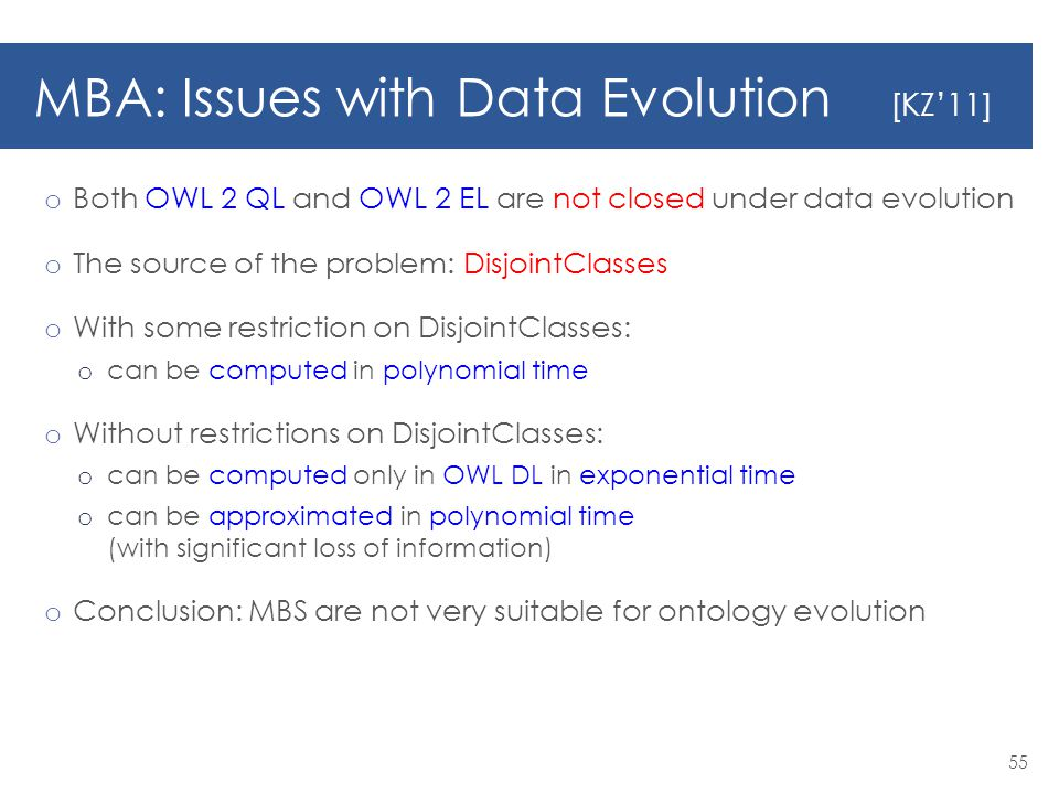 MBA: Issues with Data Evolution [KZ'11] o Both OWL 2 QL and OWL 2 EL are not closed under data evolution o The source of the problem: DisjointClasses o With some restriction on DisjointClasses: o can be computed in polynomial time o Without restrictions on DisjointClasses: o can be computed only in OWL DL in exponential time o can be approximated in polynomial time (with significant loss of information) o Conclusion: MBS are not very suitable for ontology evolution 55