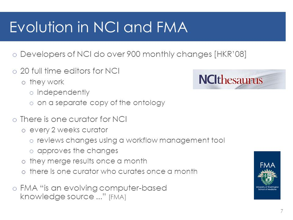 Evolution in NCI and FMA o Developers of NCI do over 900 monthly changes [HKR'08] o 20 full time editors for NCI o they work o independently o on a separate copy of the ontology o There is one curator for NCI o every 2 weeks curator o reviews changes using a workflow management tool o approves the changes o they merge results once a month o there is one curator who curates once a month o FMA is an evolving computer-based knowledge source... [FMA] 7