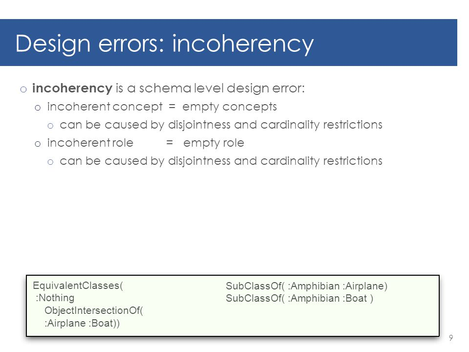 Design errors: inconsistency o Inconsistency is an error that involves both o data level and o schema level o Inconsistency: o disjoint concepts are Instantiated o functionality is violated o number restrictions are not respected 10 EquivalentClasses( :Nothing ObjectIntersectionOf( :Airplane :Boat )) ClassAssertion(:Airplane :BerievA-40 ) ClassAssertion(:Boat :BerievA-40 )