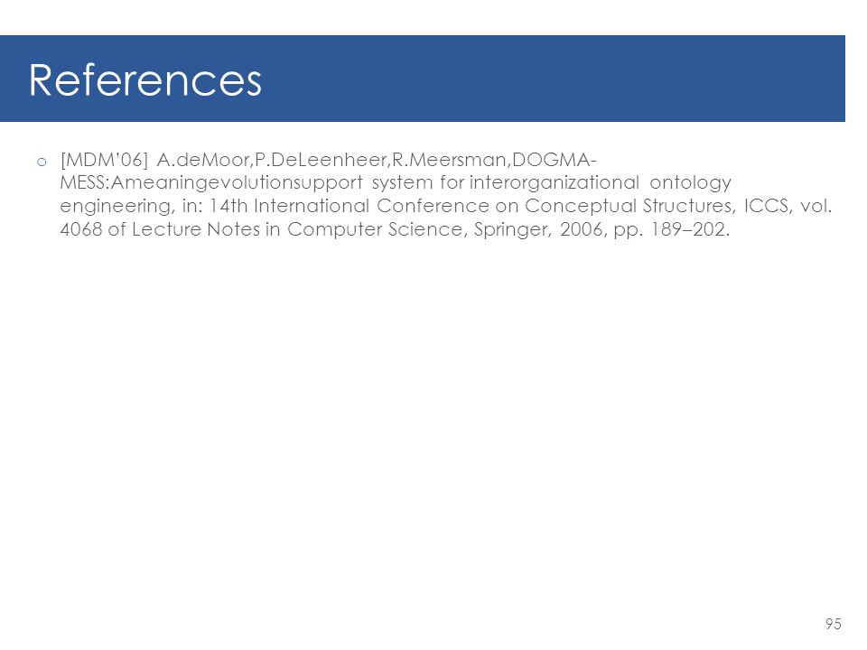 References o [MDM'06] A.deMoor,P.DeLeenheer,R.Meersman,DOGMA- MESS:Ameaningevolutionsupport system for interorganizational ontology engineering, in: 14th International Conference on Conceptual Structures, ICCS, vol.