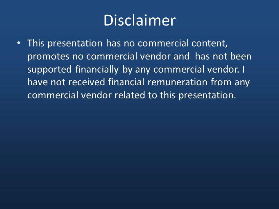 Disclaimer This presentation has no commercial content, promotes no commercial vendor and has not been supported financially by any commercial vendor.