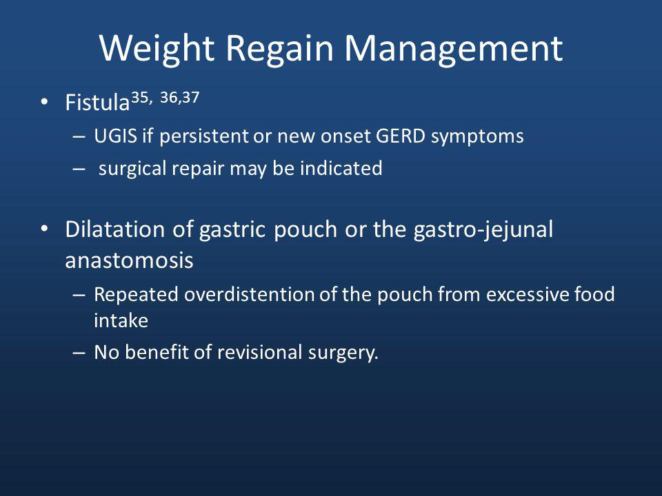 Weight Regain Management Fistula 35, 36,37 – UGIS if persistent or new onset GERD symptoms – surgical repair may be indicated Dilatation of gastric po