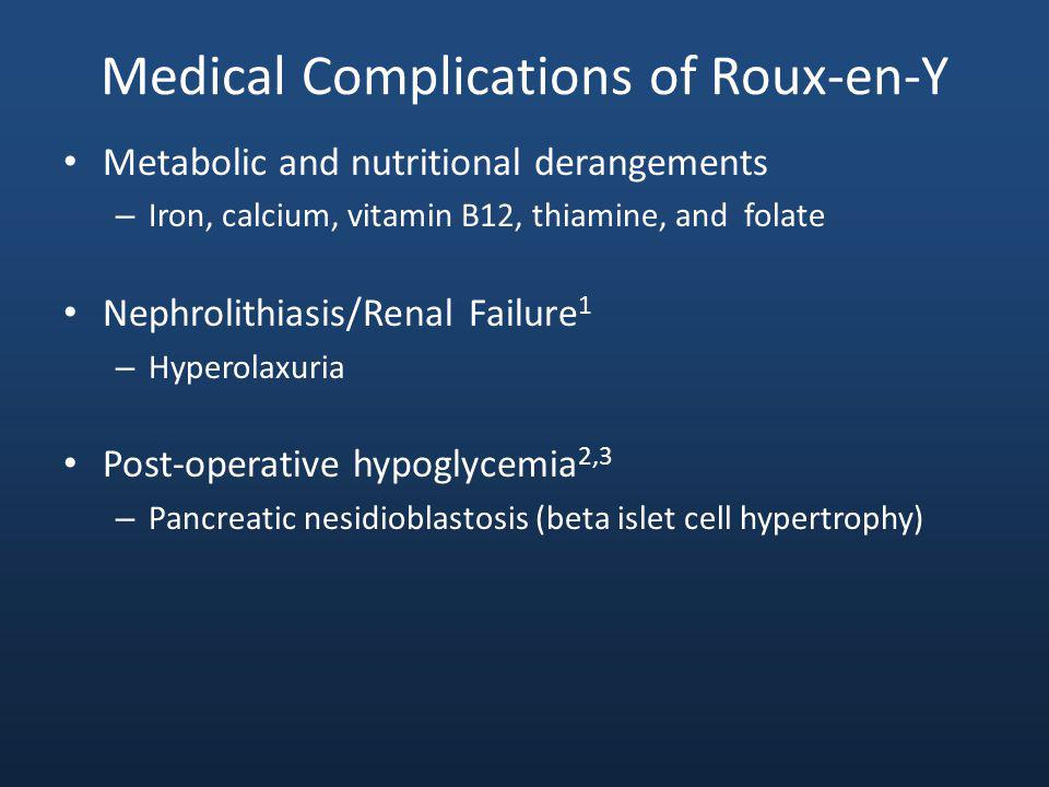 Medical Complications of Roux-en-Y Metabolic and nutritional derangements – Iron, calcium, vitamin B12, thiamine, and folate Nephrolithiasis/Renal Failure 1 – Hyperolaxuria Post-operative hypoglycemia 2,3 – Pancreatic nesidioblastosis (beta islet cell hypertrophy)