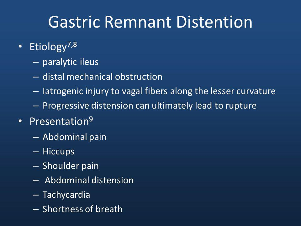 Gastric Remnant Distention Etiology 7,8 – paralytic ileus – distal mechanical obstruction – Iatrogenic injury to vagal fibers along the lesser curvature – Progressive distension can ultimately lead to rupture Presentation 9 – Abdominal pain – Hiccups – Shoulder pain – Abdominal distension – Tachycardia – Shortness of breath