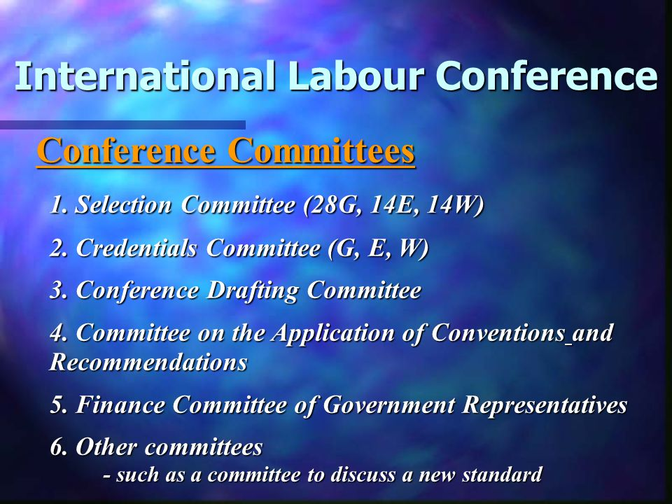 International Labour Conference Main Tasks: 1.Discuss (in Committee) and adopt (in Plenary) international labour standards, and supervise their application 1.Discuss (in Committee) and adopt (in Plenary) international labour standards, and supervise their application; 2.Elect Governing Body 3.Admit a new Member; 4.Pass resolutions which provide guidelines for the ILO s general policy and future activities.