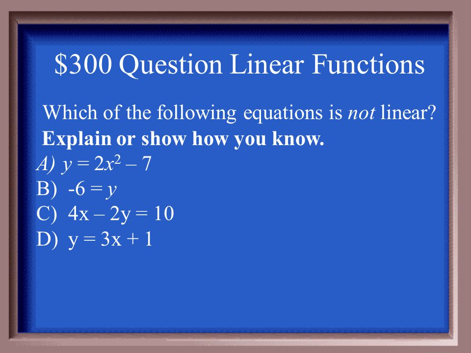 $200 Answer Linear Functions B.) x and y are both going up with constant rates * same rate of change * Rate of change = change of y change of x Table A – not a constant rate of change