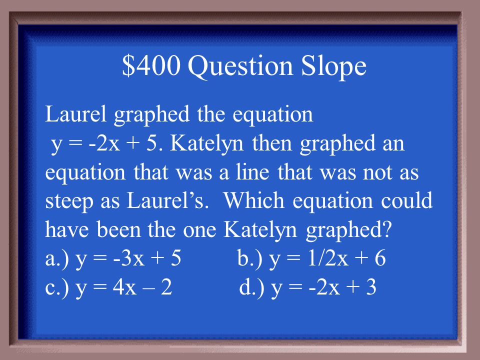 $300 Answer Slope 3x – y = 2y = 3x -2 m = 3 -3x -3x b = -2 -y = -3x + 2 -1-1-1