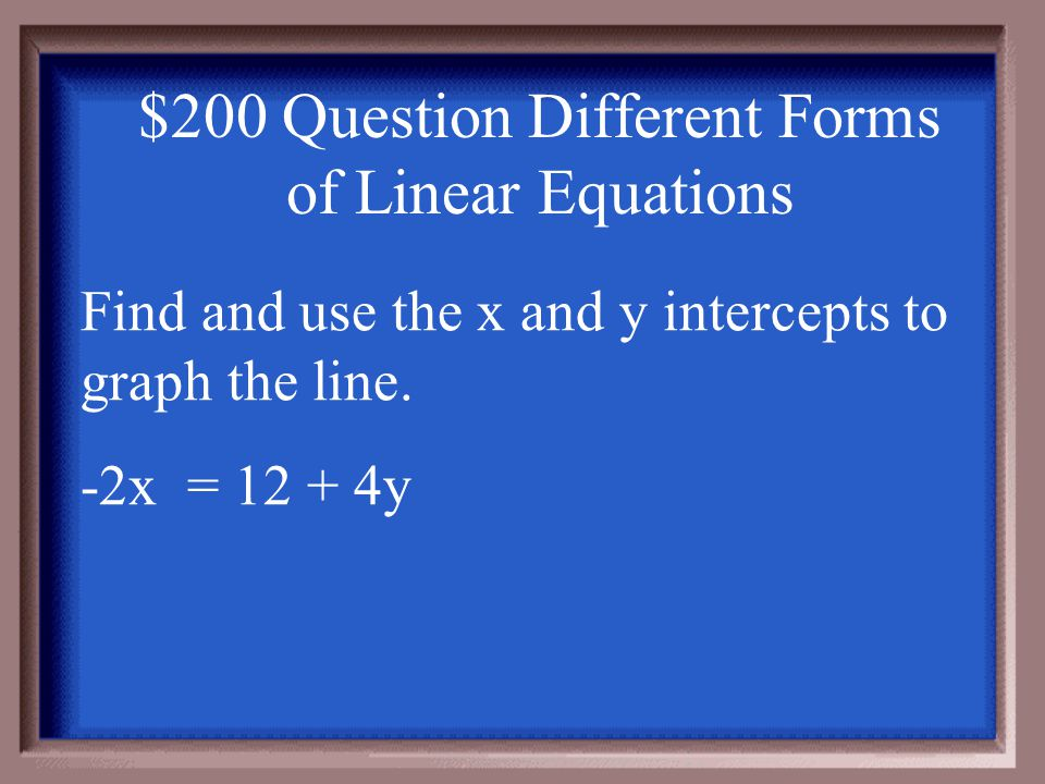 $100 Answer Different Forms of Linear Equations -x + 3y = 6 0 + 3y = 6-x + 3(0) = 6 y-int. = 2 -x = 6 (0,2) x-int. = -6 (-6,0) (0,2)