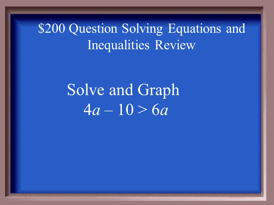 $100 Answer Solving Equations and Inequalities Review -2m < 8 - 2 -2 m > -4 Open to the right