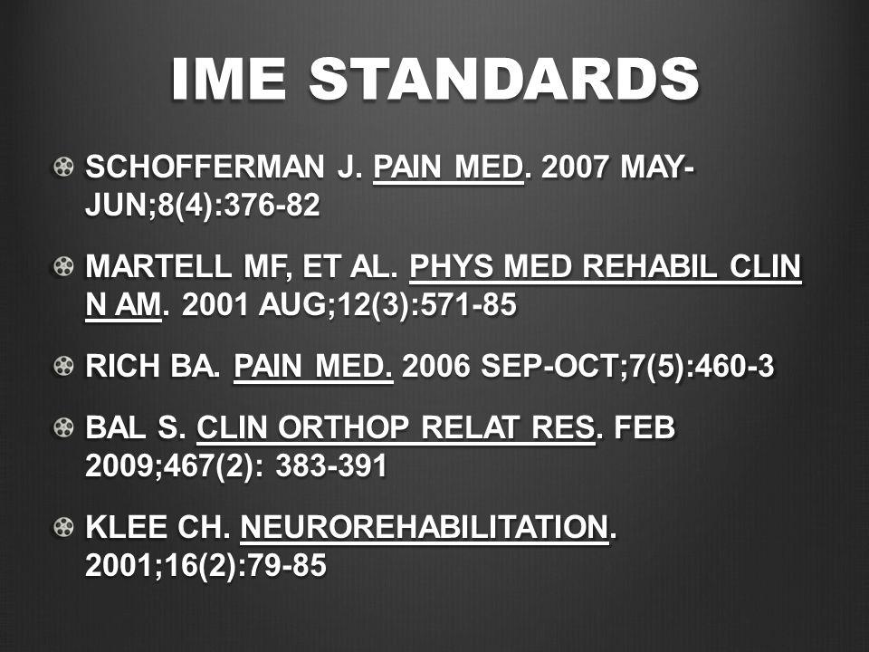 IME STANDARDS SCHOFFERMAN J. PAIN MED. 2007 MAY- JUN;8(4):376-82 MARTELL MF, ET AL. PHYS MED REHABIL CLIN N AM. 2001 AUG;12(3):571-85 RICH BA. PAIN ME