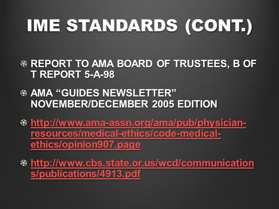 IME STANDARDS (CONT.) REPORT TO AMA BOARD OF TRUSTEES, B OF T REPORT 5-A-98 AMA GUIDES NEWSLETTER NOVEMBER/DECEMBER 2005 EDITION http://www.ama-assn.org/ama/pub/physician- resources/medical-ethics/code-medical- ethics/opinion907.page http://www.ama-assn.org/ama/pub/physician- resources/medical-ethics/code-medical- ethics/opinion907.page http://www.cbs.state.or.us/wcd/communication s/publications/4913.pdf http://www.cbs.state.or.us/wcd/communication s/publications/4913.pdf