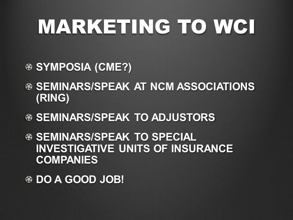 MARKETING TO WCI SYMPOSIA (CME?) SEMINARS/SPEAK AT NCM ASSOCIATIONS (RING) SEMINARS/SPEAK TO ADJUSTORS SEMINARS/SPEAK TO SPECIAL INVESTIGATIVE UNITS O