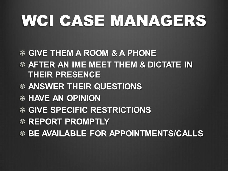 WCI CASE MANAGERS GIVE THEM A ROOM & A PHONE AFTER AN IME MEET THEM & DICTATE IN THEIR PRESENCE ANSWER THEIR QUESTIONS HAVE AN OPINION GIVE SPECIFIC RESTRICTIONS REPORT PROMPTLY BE AVAILABLE FOR APPOINTMENTS/CALLS