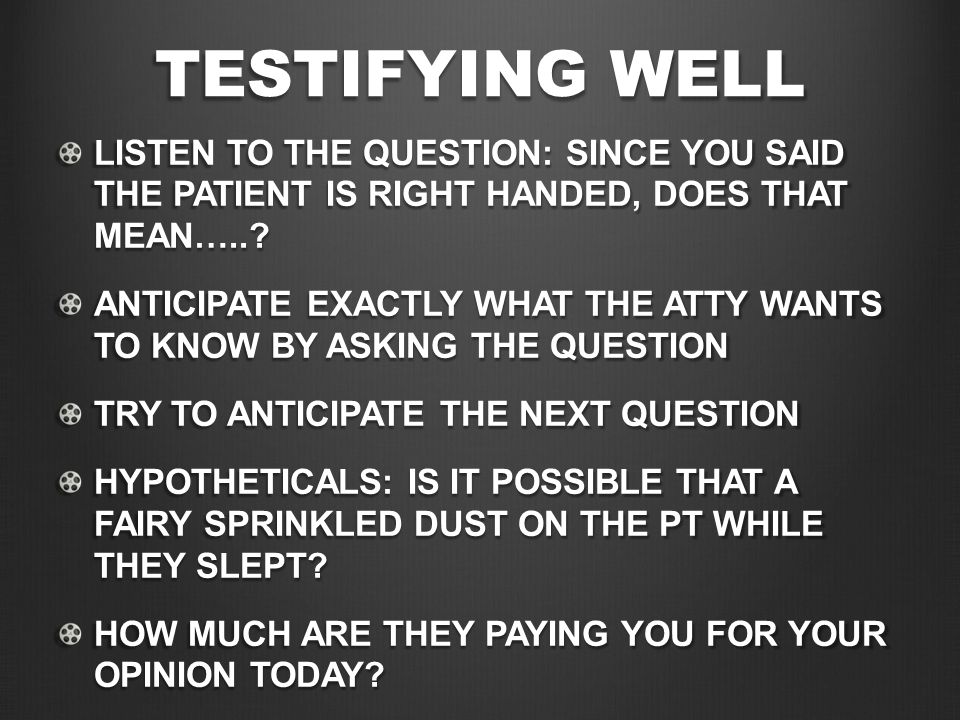 TESTIFYING WELL LISTEN TO THE QUESTION: SINCE YOU SAID THE PATIENT IS RIGHT HANDED, DOES THAT MEAN…..? ANTICIPATE EXACTLY WHAT THE ATTY WANTS TO KNOW
