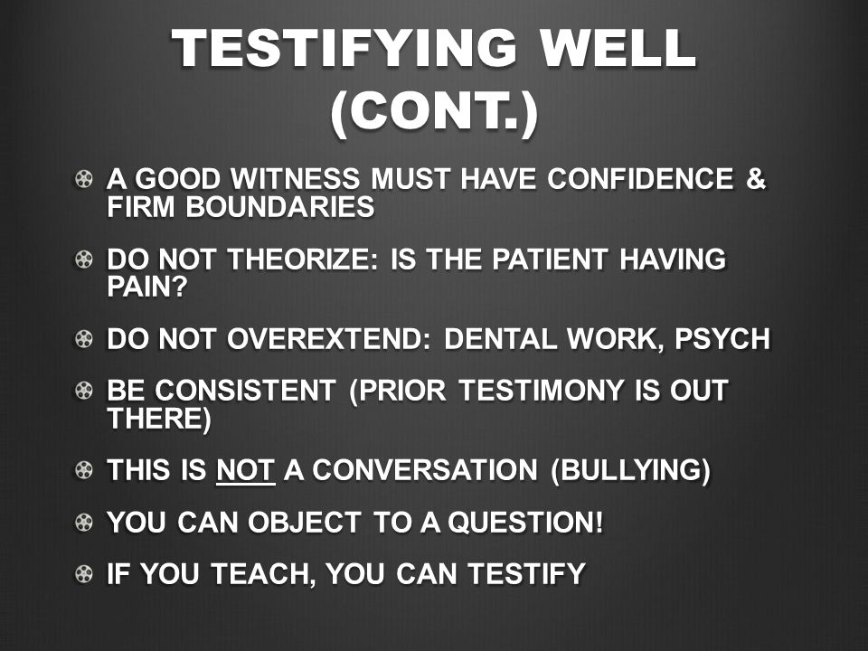 TESTIFYING WELL (CONT.) A GOOD WITNESS MUST HAVE CONFIDENCE & FIRM BOUNDARIES DO NOT THEORIZE: IS THE PATIENT HAVING PAIN.