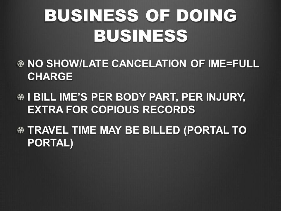 BUSINESS OF DOING BUSINESS NO SHOW/LATE CANCELATION OF IME=FULL CHARGE I BILL IME'S PER BODY PART, PER INJURY, EXTRA FOR COPIOUS RECORDS TRAVEL TIME MAY BE BILLED (PORTAL TO PORTAL)