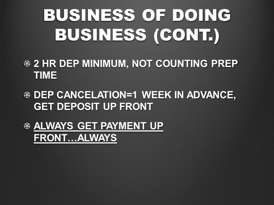 BUSINESS OF DOING BUSINESS (CONT.) 2 HR DEP MINIMUM, NOT COUNTING PREP TIME DEP CANCELATION=1 WEEK IN ADVANCE, GET DEPOSIT UP FRONT ALWAYS GET PAYMENT
