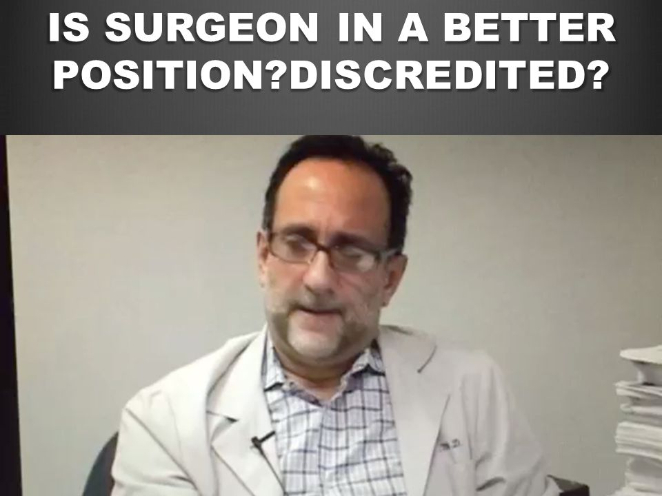 IS SURGEON IN A BETTER POSITION?DISCREDITED?