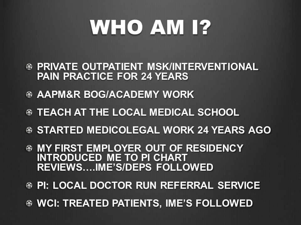 WHO AM I? PRIVATE OUTPATIENT MSK/INTERVENTIONAL PAIN PRACTICE FOR 24 YEARS AAPM&R BOG/ACADEMY WORK TEACH AT THE LOCAL MEDICAL SCHOOL STARTED MEDICOLEG