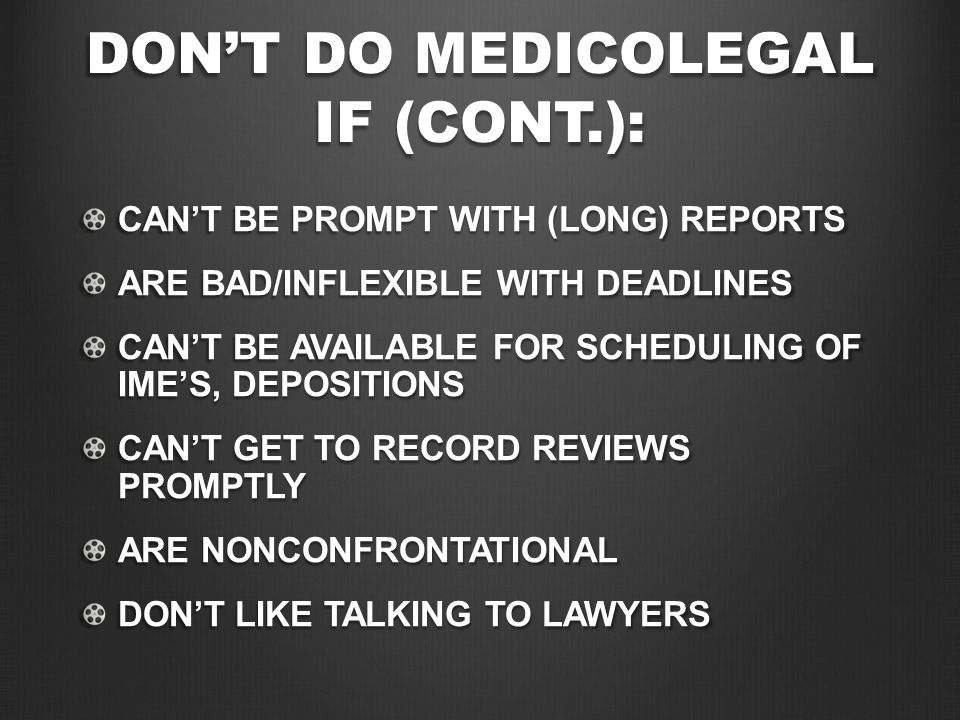 DON'T DO MEDICOLEGAL IF (CONT.): CAN'T BE PROMPT WITH (LONG) REPORTS ARE BAD/INFLEXIBLE WITH DEADLINES CAN'T BE AVAILABLE FOR SCHEDULING OF IME'S, DEP