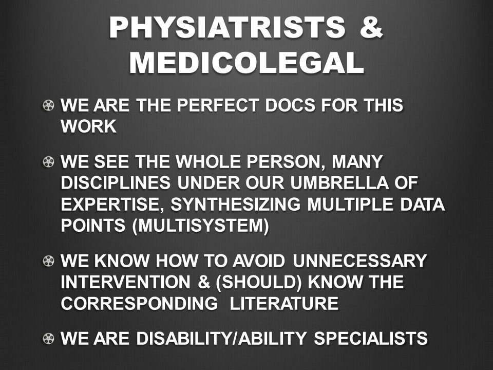 PHYSIATRISTS & MEDICOLEGAL WE ARE THE PERFECT DOCS FOR THIS WORK WE SEE THE WHOLE PERSON, MANY DISCIPLINES UNDER OUR UMBRELLA OF EXPERTISE, SYNTHESIZING MULTIPLE DATA POINTS (MULTISYSTEM) WE KNOW HOW TO AVOID UNNECESSARY INTERVENTION & (SHOULD) KNOW THE CORRESPONDING LITERATURE WE ARE DISABILITY/ABILITY SPECIALISTS