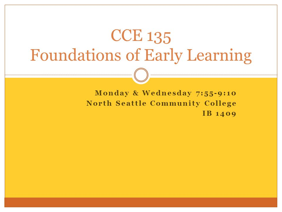CCE 135: Foundations of Early Learning Candice Hoyt, Faculty (206) 715-1878 (until 9 pm) Office hours by appointment choyt@sccd.ctc.edu choyt@sccd.ctc.edu http://facweb.northseattle.edu/choyt Syllabus: http://facweb.northseattle.edu/choyt/CCE135 Online – Angel: http://northseattle.angellearning.com/