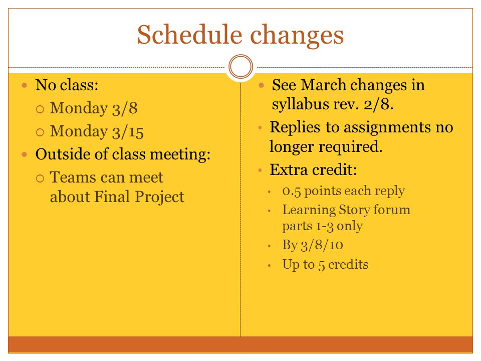 Schedule changes No class:  Monday 3/8  Monday 3/15 Outside of class meeting:  Teams can meet about Final Project See March changes in syllabus rev.