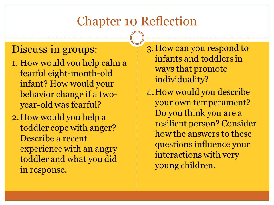 Chapter 10 Reflection Discuss in groups: 1.How would you help calm a fearful eight-month-old infant? How would your behavior change if a two- year-old