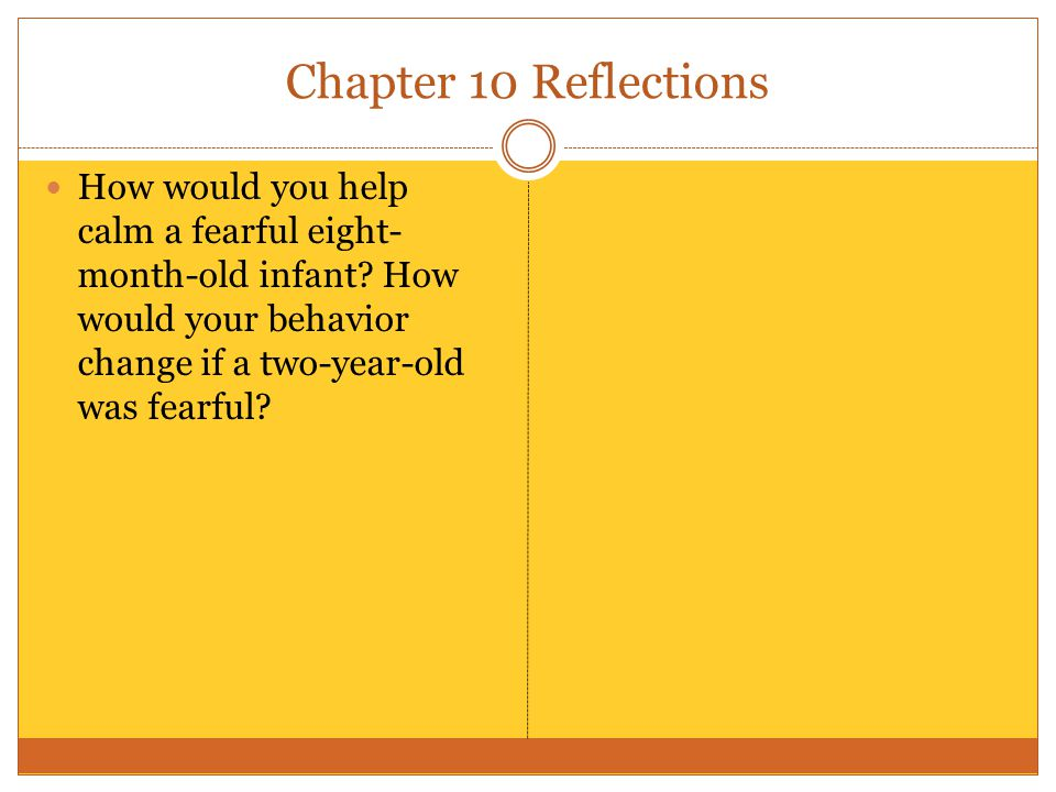 Chapter 10 Reflections How would you help calm a fearful eight- month-old infant.