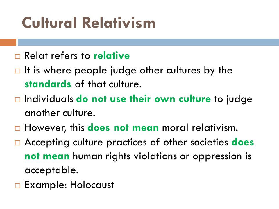 Cultural Relativism  Relat refers to relative  It is where people judge other cultures by the standards of that culture.
